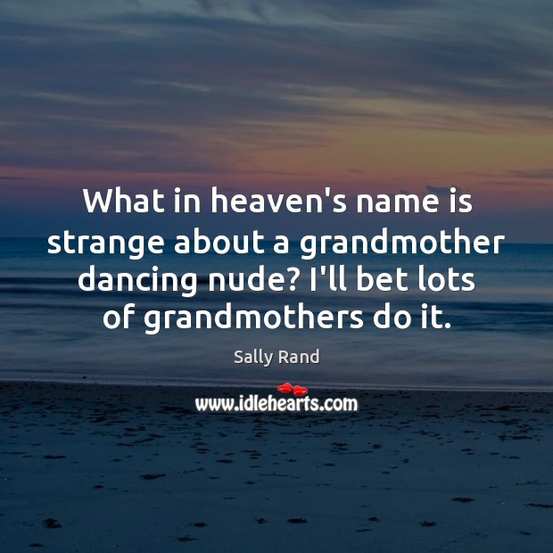 Image, What in heaven's name is strange about a grandmother dancing nude? I'll