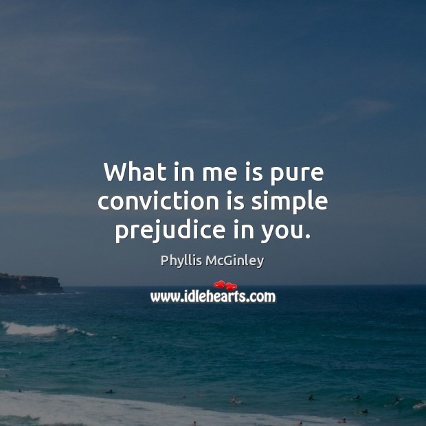 What in me is pure conviction is simple prejudice in you. Phyllis McGinley Picture Quote