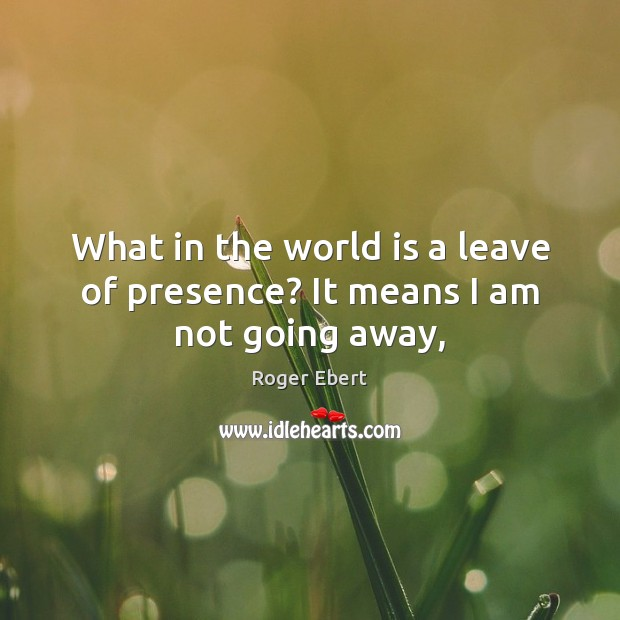 What in the world is a leave of presence? It means I am not going away, Roger Ebert Picture Quote
