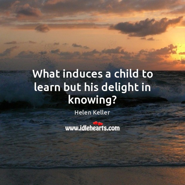 What induces a child to learn but his delight in knowing? Helen Keller Picture Quote