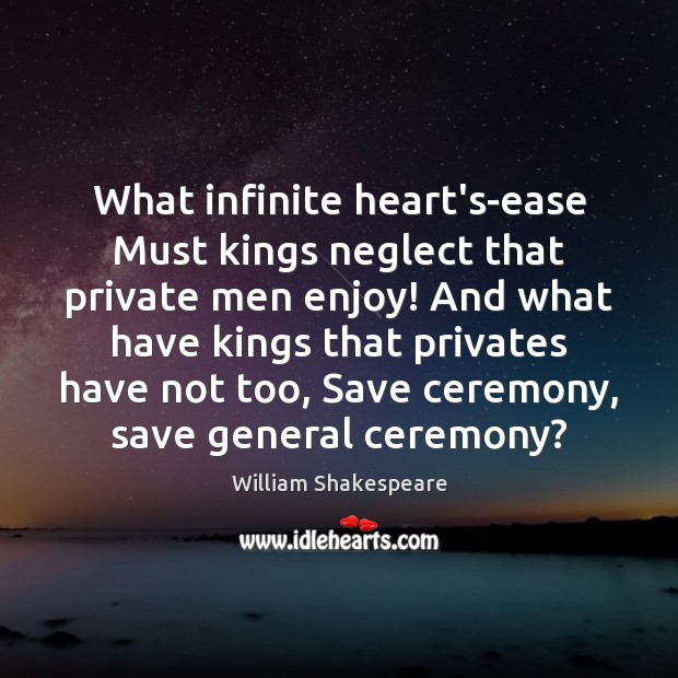 Image, What infinite heart's-ease Must kings neglect that private men enjoy! And what