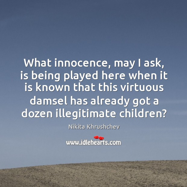 What innocence, may I ask, is being played here when it is known that this virtuous Nikita Khrushchev Picture Quote
