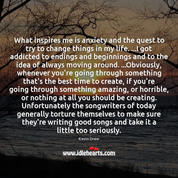 What inspires me is anxiety and the quest to try to change Image