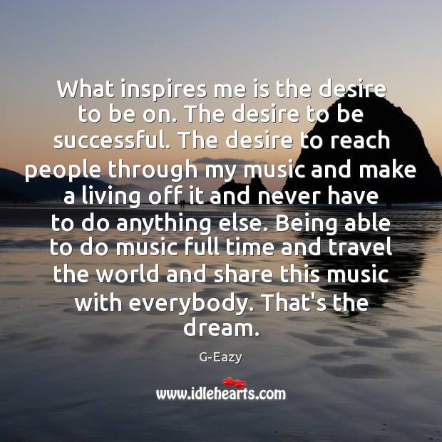 What inspires me is the desire to be on. The desire to Image