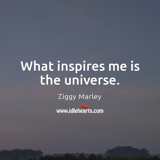 What inspires me is the universe. Ziggy Marley Picture Quote