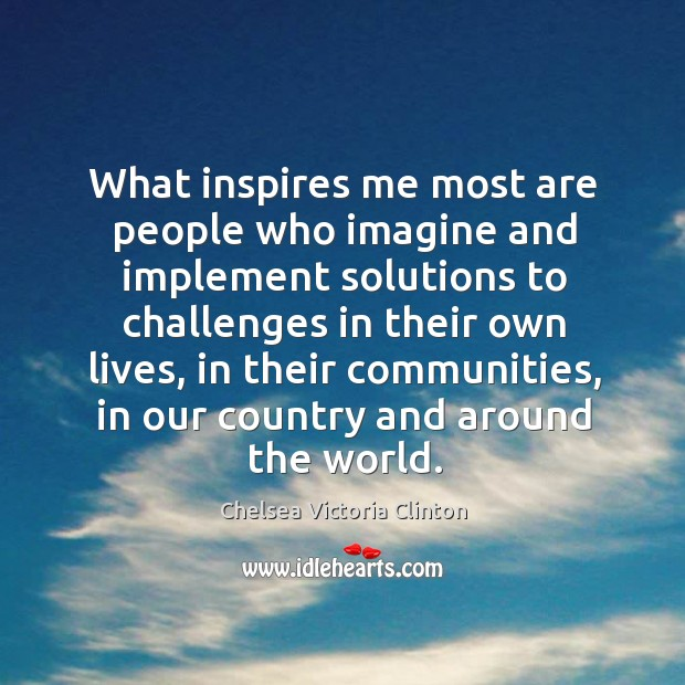 What inspires me most are people who imagine and implement solutions to challenges Chelsea Victoria Clinton Picture Quote