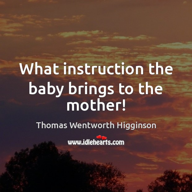 Thomas Wentworth Higginson Picture Quote image saying: What instruction the baby brings to the mother!