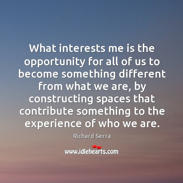 What interests me is the opportunity for all of us to become Richard Serra Picture Quote
