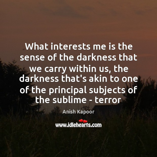 Image, What interests me is the sense of the darkness that we carry
