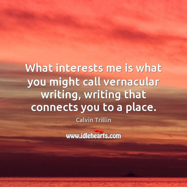 What interests me is what you might call vernacular writing, writing that Calvin Trillin Picture Quote