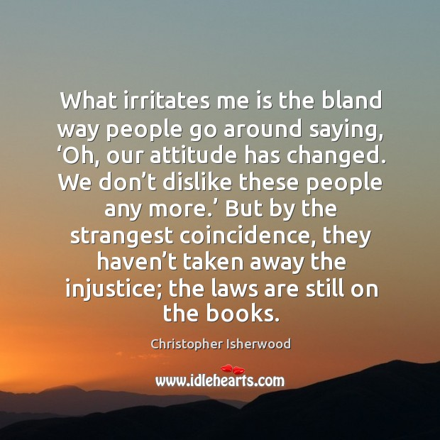 What irritates me is the bland way people go around saying, 'oh, our attitude has changed. Image