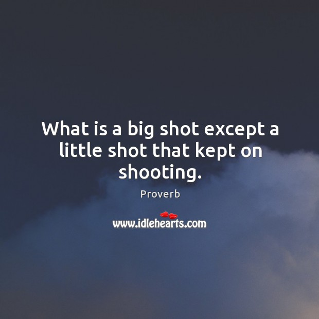 What is a big shot except a little shot that kept on shooting. Image