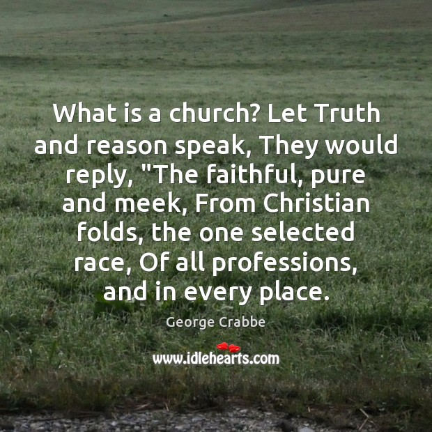 """What is a church? Let Truth and reason speak, They would reply, """" George Crabbe Picture Quote"""