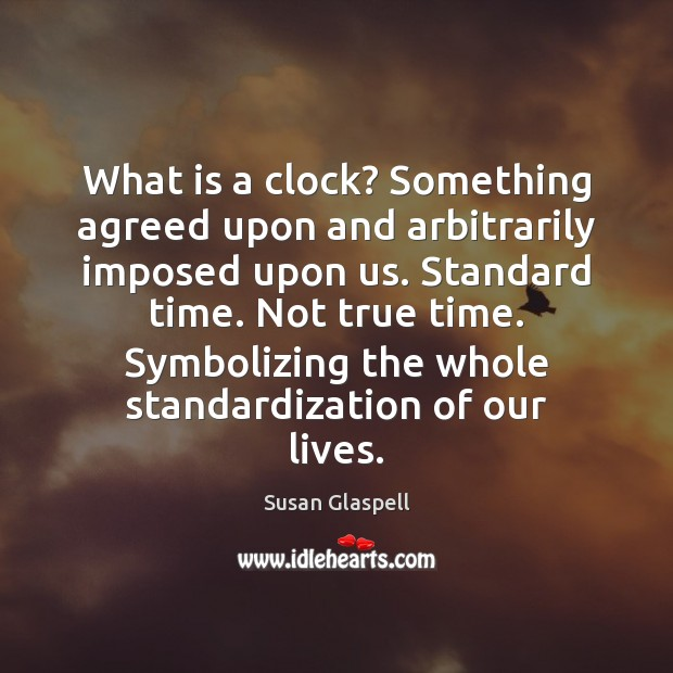 What is a clock? Something agreed upon and arbitrarily imposed upon us. Image
