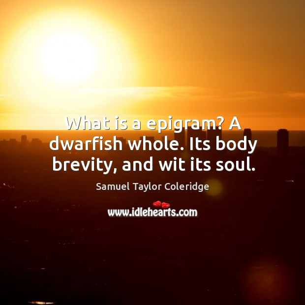 What is a epigram? a dwarfish whole. Its body brevity, and wit its soul. Image