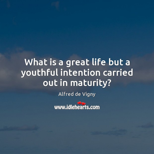 What is a great life but a youthful intention carried out in maturity? Alfred de Vigny Picture Quote