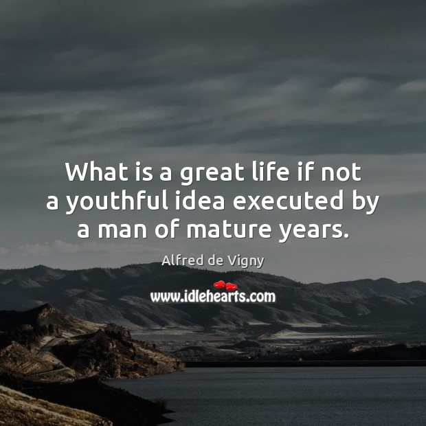 What is a great life if not a youthful idea executed by a man of mature years. Alfred de Vigny Picture Quote