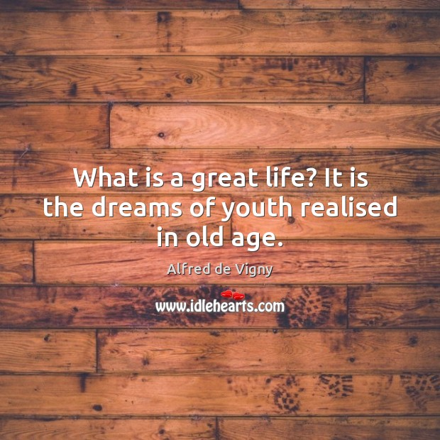 What is a great life? It is the dreams of youth realised in old age. Alfred de Vigny Picture Quote