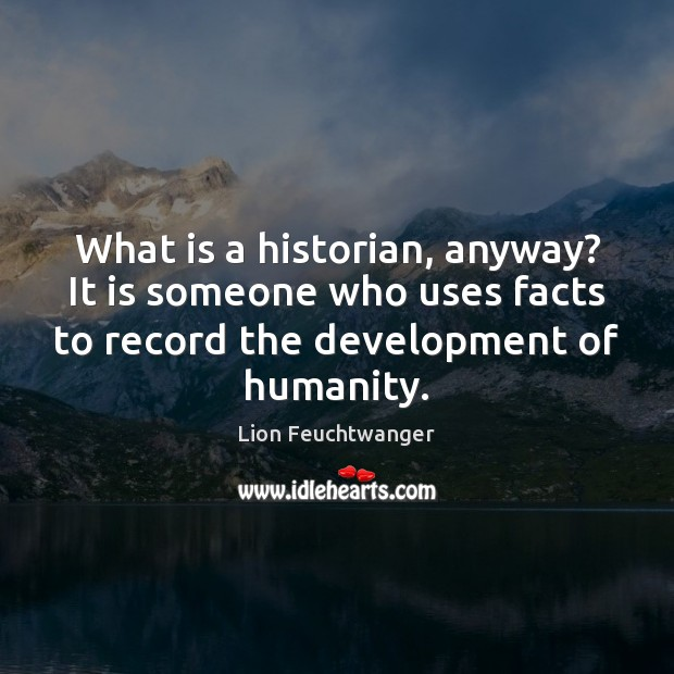 What is a historian, anyway? It is someone who uses facts to Image
