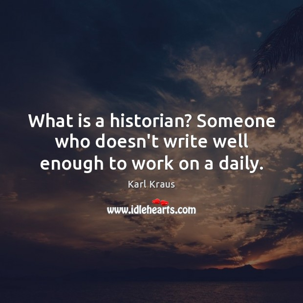 What is a historian? Someone who doesn't write well enough to work on a daily. Karl Kraus Picture Quote