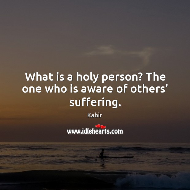 What is a holy person? The one who is aware of others' suffering. Image