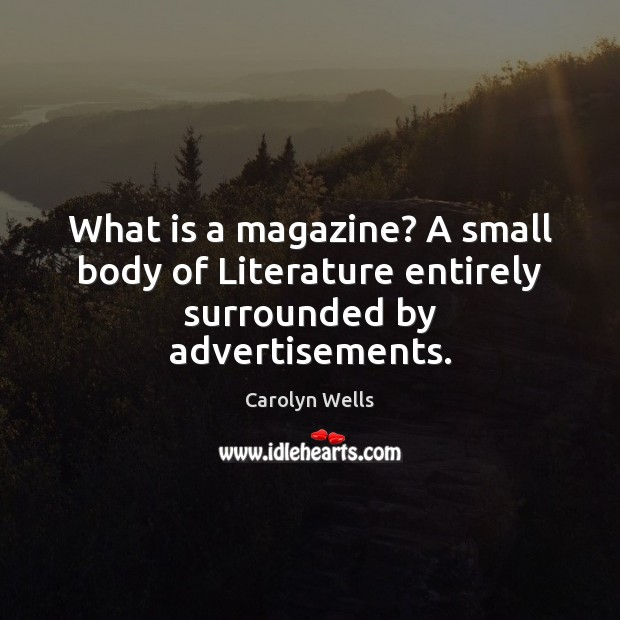 Image, What is a magazine? A small body of Literature entirely surrounded by advertisements.