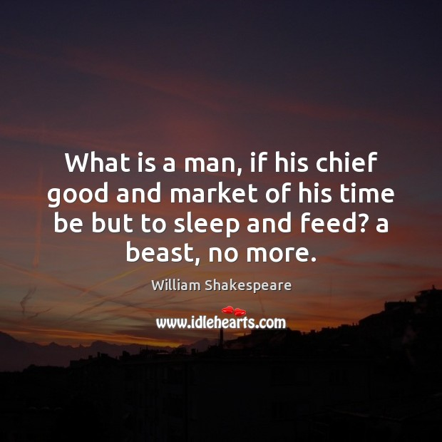 What is a man, if his chief good and market of his Image
