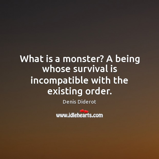 What is a monster? A being whose survival is incompatible with the existing order. Image