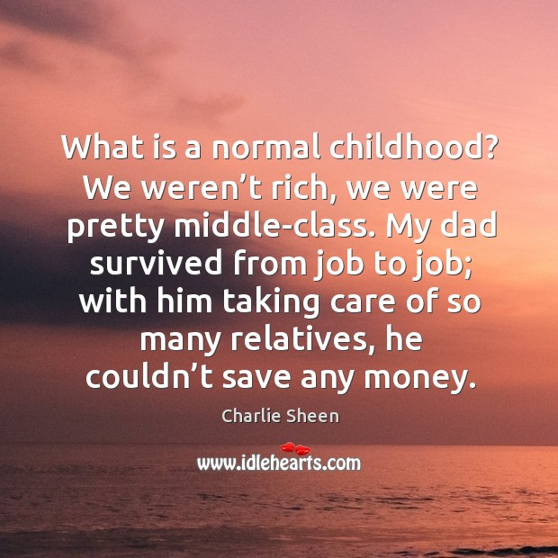 What is a normal childhood? we weren't rich, we were pretty middle-class. Image