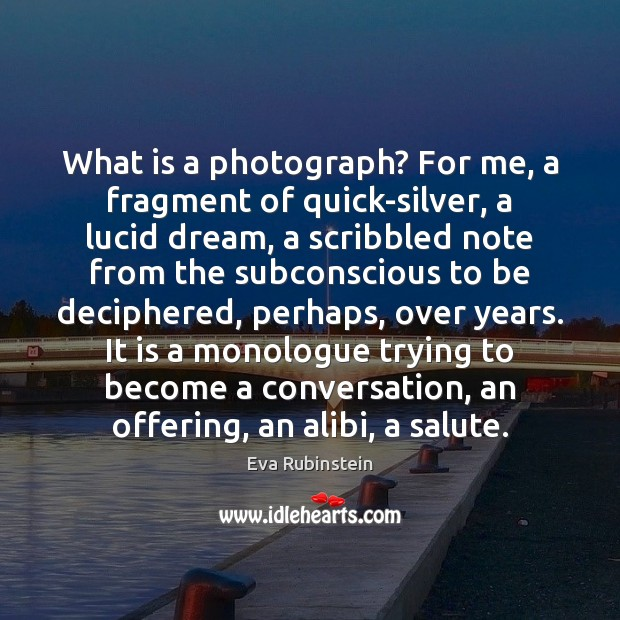 Image, What is a photograph? For me, a fragment of quick-silver, a lucid