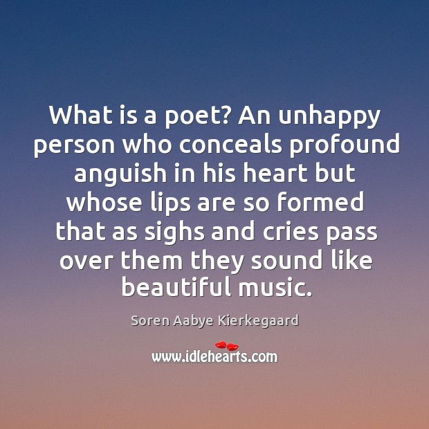 What is a poet? an unhappy person who conceals profound anguish in his heart but whose Soren Aabye Kierkegaard Picture Quote