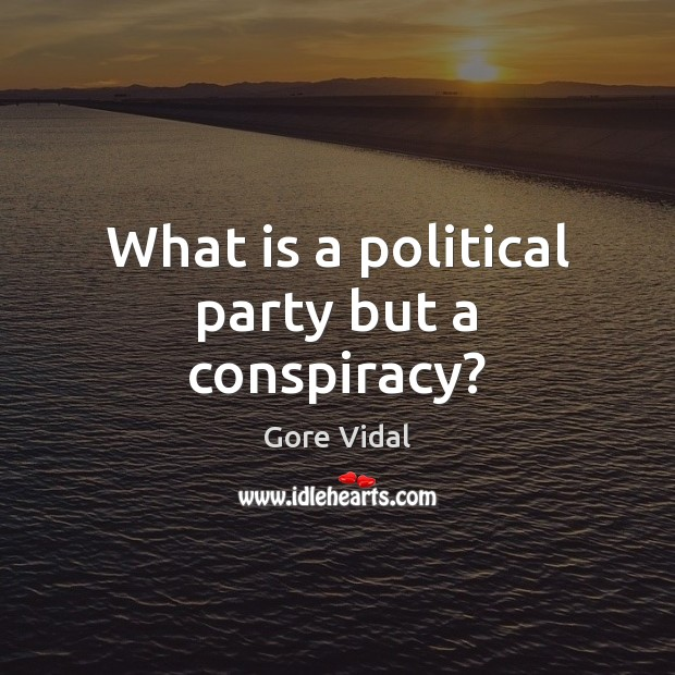 What is a political party but a conspiracy? Gore Vidal Picture Quote