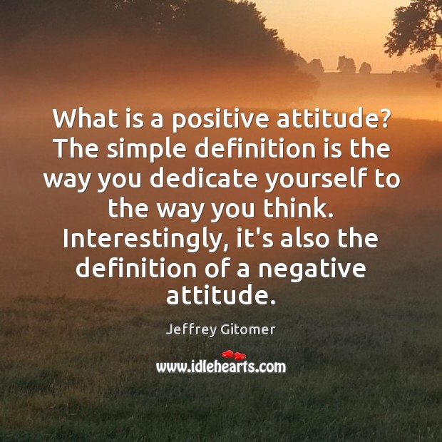 What is a positive attitude? The simple definition is the way you Positive Attitude Quotes Image