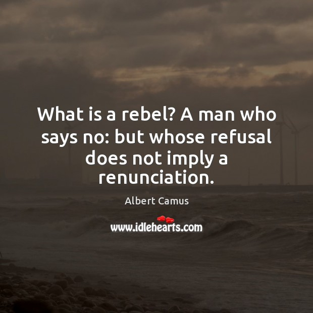 What is a rebel? A man who says no: but whose refusal does not imply a renunciation. Albert Camus Picture Quote