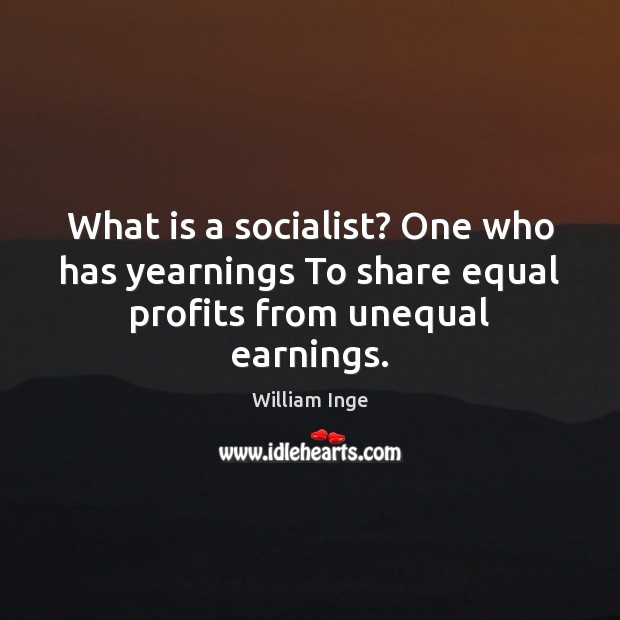 What is a socialist? One who has yearnings To share equal profits from unequal earnings. Image