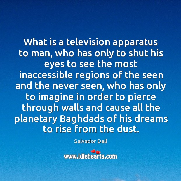 What is a television apparatus to man, who has only to shut his eyes to see the most inaccessible Image