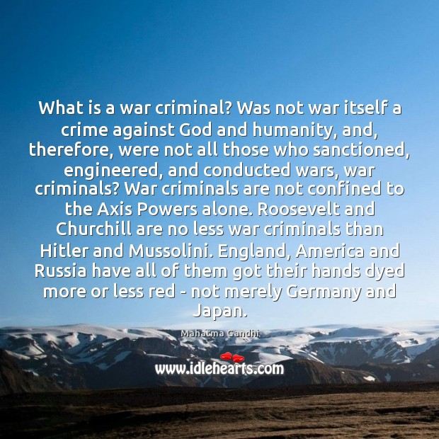 What is a war criminal? Was not war itself a crime against Image