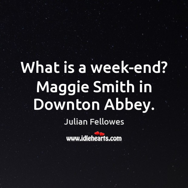 What is a week-end? Maggie Smith in Downton Abbey. Julian Fellowes Picture Quote