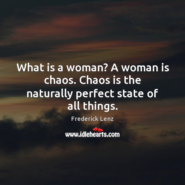 What is a woman? A woman is chaos. Chaos is the naturally perfect state of all things. Image