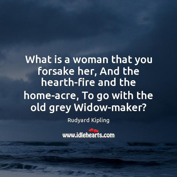 Image, What is a woman that you forsake her, And the hearth-fire and