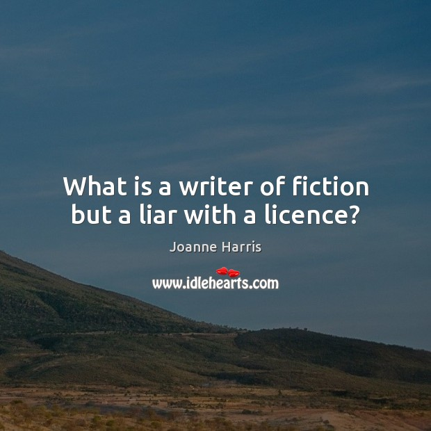 What is a writer of fiction but a liar with a licence? Joanne Harris Picture Quote