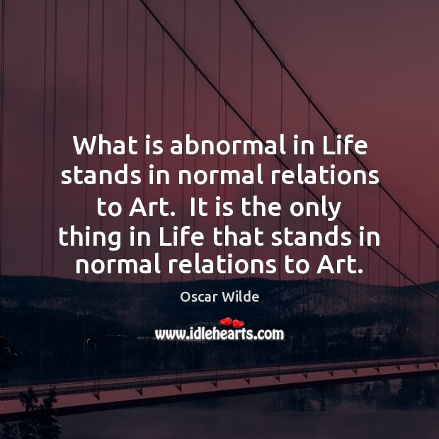 Image, What is abnormal in Life stands in normal relations to Art.  It