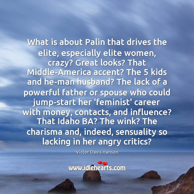 What is about Palin that drives the elite, especially elite women, crazy? Victor Davis Hanson Picture Quote