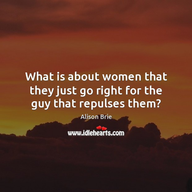 What is about women that they just go right for the guy that repulses them? Alison Brie Picture Quote