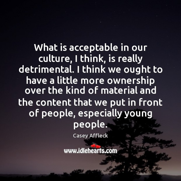 What is acceptable in our culture, I think, is really detrimental. I Image