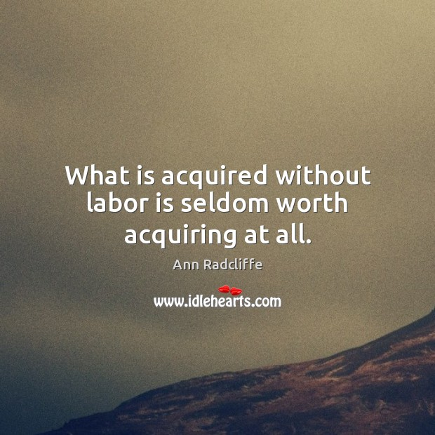 What is acquired without labor is seldom worth acquiring at all. Image