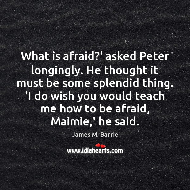What is afraid?' asked Peter longingly. He thought it must be James M. Barrie Picture Quote