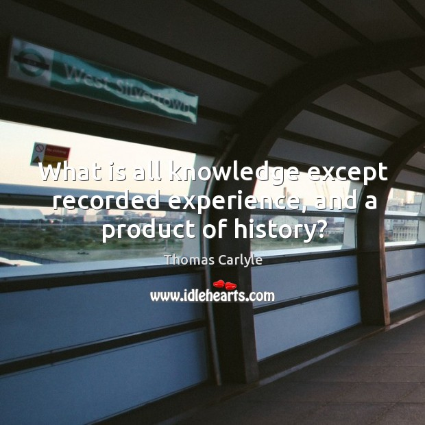 What is all knowledge except recorded experience, and a product of history? Image