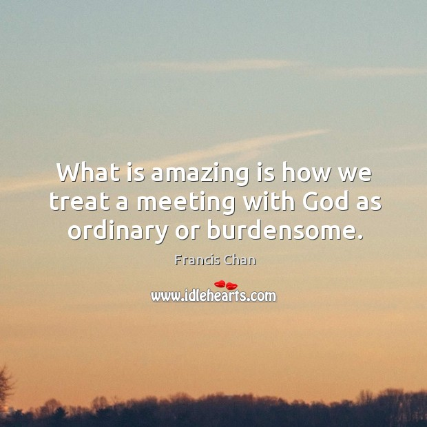 What is amazing is how we treat a meeting with God as ordinary or burdensome. Image