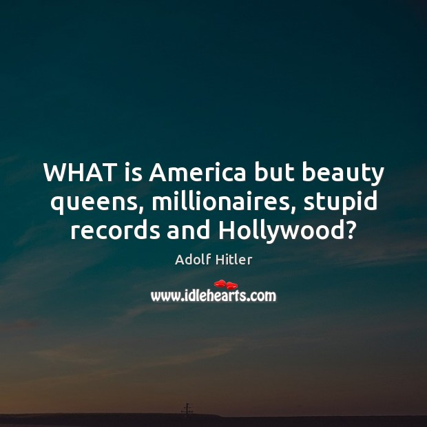 Image, WHAT is America but beauty queens, millionaires, stupid records and Hollywood?